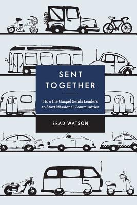 Sent Together: How the Gospel Sends Leaders to Start Missional Communities by Brad Watson