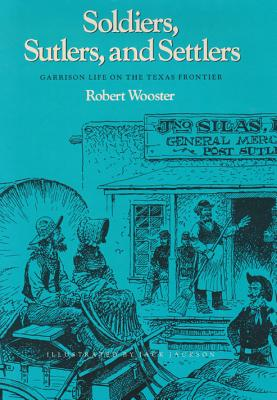 Soldiers, Sutlers, and Settlers: Garrison Life on the Texas Frontier by Robert Wooster
