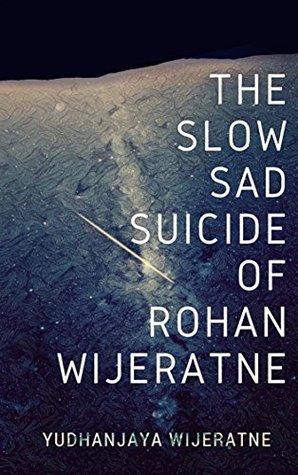 The Slow Sad Suicide of Rohan Wijeratne by Yudhanjaya Wijeratne