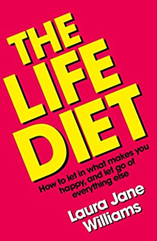 The Life Diet: How to let in what makes you happy, and let go of everything else by Laura Jane Williams