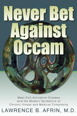 Never Bet Against Occam: Mast Cell Activation Disease and the Modern Epidemics of Chronic Illness and Medical Complexity by Lawrence B. Afrin