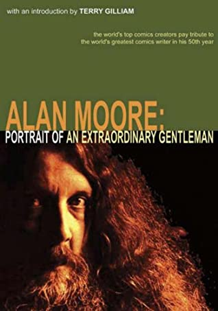 Alan Moore: Portrait of an Extraordinary Gentleman by Michael Moorcock, Terry Gilliam, Len Wein, Dave Sim, Smoky Man, Leah Moore, José Villarrubia, Will Eisner, Neil Gaiman