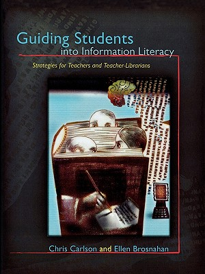 Guiding Students into Information Literacy: Strategies for Teachers and Teacher-Librarians by Chris Carlson, Ellen Brosnahan