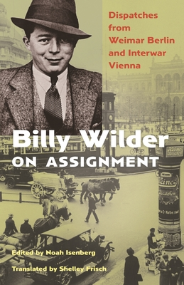 Billy Wilder on Assignment: Dispatches from Weimar Berlin and Interwar Vienna by Billy Wilder