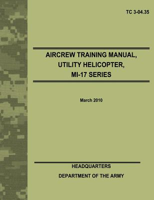 Aircrew Training Manual, Utility Helicopter, MI-17 Series (TC 3-04.35) by Department Of the Army