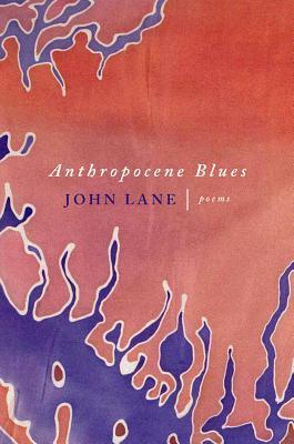 Anthropocene Blues: Poems by John Lane