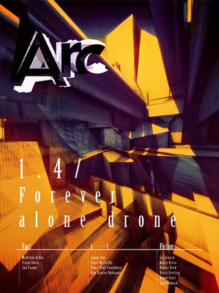 Arc 1.4: Forever Alone Drone by Jack Womack, Nancy Kress, Sumit Paul-Choudhury, Liz Jensen, Bruce Sterling, Frank Swain, Robert Reed, Madeline Ashby, Simon Ings, Kim Stanley Robinson