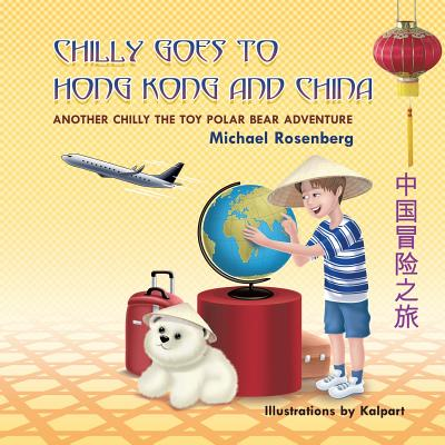 Chilly Goes to Hong Kong and China: Another Chilly the Toy Polar Bear Adventure by Michael Rosenberg