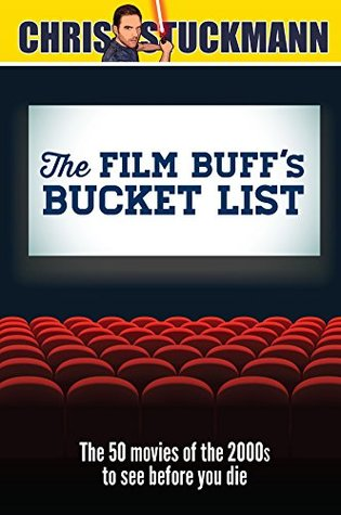 The Film Buff's Bucket List: The 50 Movies of the 2000s to See Before You Die by Scott Mantz, Chris Stuckmann