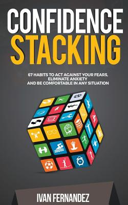 Confidence Stacking: 67 Habits to Act Against Your Fears, Eliminate Anxiety and Be Comfortable in Any Situation by Ivan Fernandez