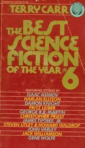 The Best Science Fiction of the Year 6 by Harlan Ellison, Christopher Priest, Howard Waldrop, John Varley, Jack Williamson, Gene Wolfe, Fritz Leiber, Isaac Asimov, Damon Knight, Terry Carr, George R.R. Martin, Steven Utley, Charles N. Brown, James Tiptree Jr.