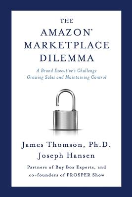 Amazon Marketplace Dilemma: A Brand Executive's Challenge Growing Sales and Maintaining Control by Joseph Hansen, James Thomson