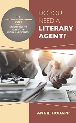 Do You Need a Literary Agent?: The Writer-in-the-Know Guide to a Literary Agent's Role in the Publishing Industry (Writer-in-the-Know Guides Book 1) by Angie Hodapp