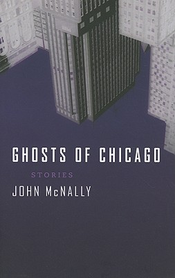 Ghosts of Chicago: Stories by John McNally