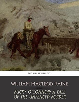 Bucky O'Connor: A Tale of the Unfenced Border by William MacLeod Raine