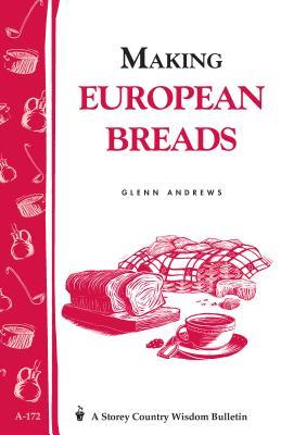 Making European Breads: Storey's Country Wisdom Bulletin A-172 by Glenn Andrews