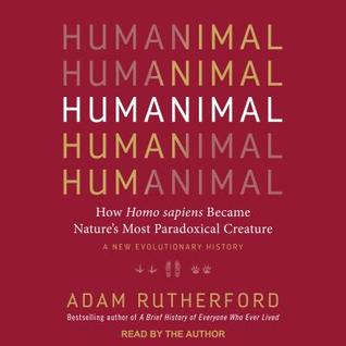 Humanimal: How Homo Sapiens Became Nature's Most Paradoxical Creature: A New Evolutionary History by Adam Rutherford