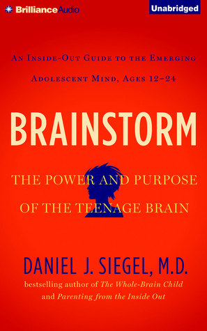 Brainstorm: The Power and Purpose of the Teenage Brain: An Inside-Out Guide to the Emerging Adolescent Mind, Ages 12-24 by Daniel J. Siegel