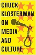 Chuck Klosterman on Media and Culture: A Collection of Previously Published Essays by Chuck Klosterman