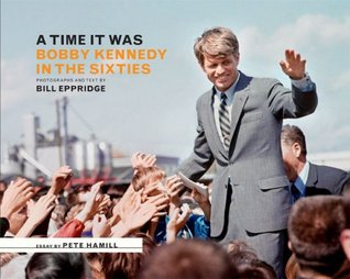 A Time It Was: Bobby Kennedy in the Sixties by Bill Eppridge, John E. Frook, Pete Hamill