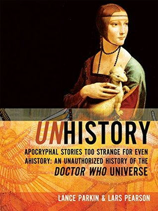Unhistory: Apocryphal Stories Too Strange for Even Ahistory: An Unauthorized History of the Doctor Who Universe by Lars Pearson, Lance Parkin
