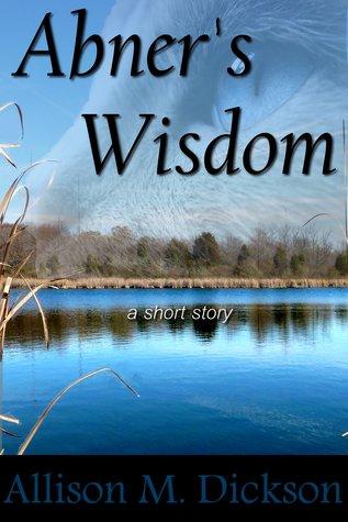 Abner's Wisdom by Allison M. Dickson