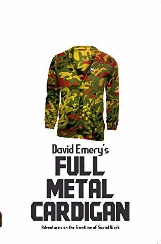 Full Metal Cardigan: Adventures on the Frontline of Social Work by David Emery
