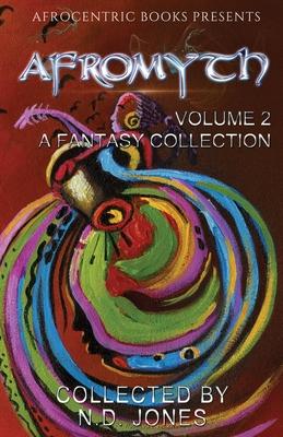 Afromyth Volume 2: A Fantasy Collection by Nicole Givens Kurtz, J. S. Emuakpor, N. D. Jones
