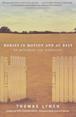 Bodies in Motion and at Rest: On Metaphor and Mortality by Thomas Lynch