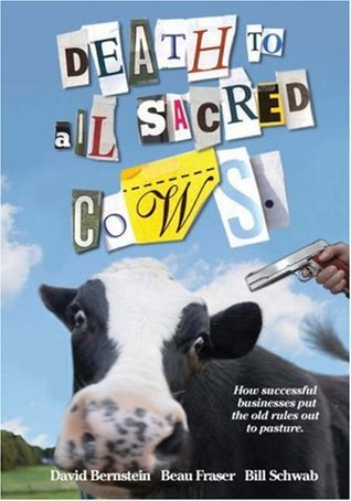 Death to All Sacred Cows: How Successful Businesses Put the Old Rules Out to Pasture by David Bernstein, Bill Schwab