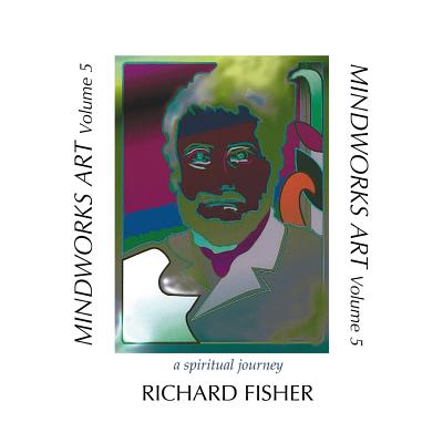 MINDWORKS ART, Volume 5: a spiritual journey by Richard Fisher