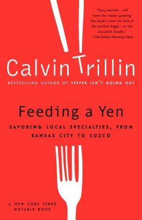 Feeding a Yen: Savoring Local Specialties, from Kansas City to Cuzco by Calvin Trillin
