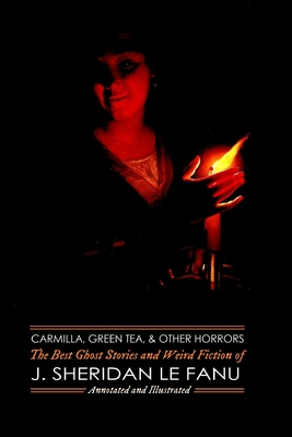 Carmilla, Green Tea, and Other Horrors: The Best Ghost Stories and Weird Fiction of J. Sheridan Le Fanu by J. Sheridan Le Fanu
