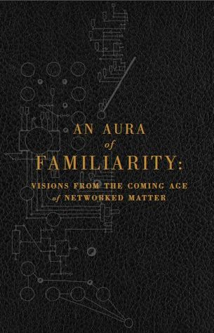 An Aura of Familiarity: Visions from the Coming Age of Networked Matter by Ramez Naam, Cory Doctorow, Bruce Sterling, Institute for the Future, Warren Ellis, Madeline Ashby, David Pescovitz, Rudy Rucker