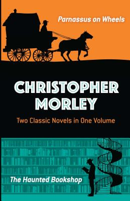 Christopher Morley: Two Classic Novels in One Volume: Parnassus on Wheels and the Haunted Bookshop by Christopher Morley