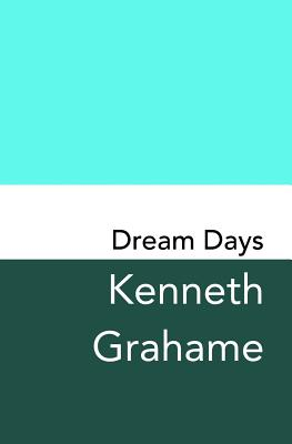 Dream Days: Original and Unabridged by Kenneth Grahame