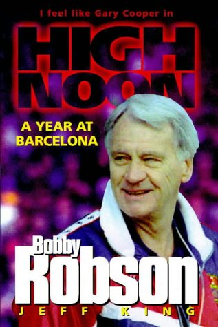 Bobby Robson: High Noon - A Year at Barcelona by Jeff King