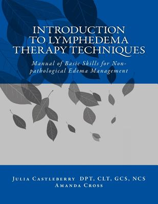 Introduction to Lymphedema Therapy Techniques: Manual of Basic Skills for Non-pathological Edema Management by Julia Castleberry, Amanda Cross