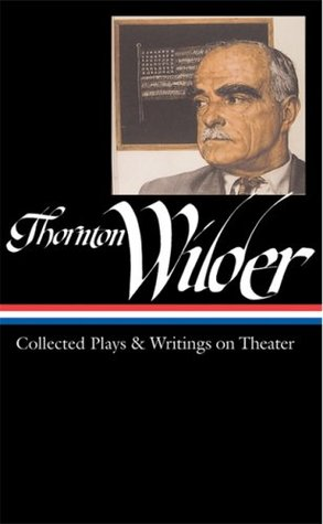 Collected Plays and Writings on Theater by Thornton Wilder, J.D. McClatchy