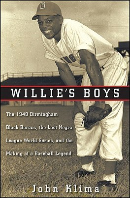 Willie's Boys: The 1948 Birmingham Black Barons, The Last Negro League World Series, and the Making of a Baseball Legend by John Klima