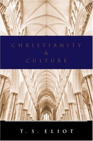 Christianity and Culture: The Idea of a Christian Society and Notes Towards the Definition of Culture by T.S. Eliot