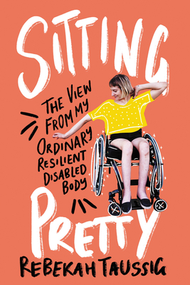 Sitting Pretty: The View from My Ordinary, Resilient, Disabled Body by Rebekah Taussig