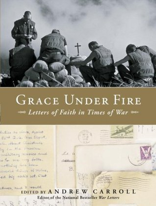 Grace Under Fire: Letters of Faith in Times of War by Andrew Carroll
