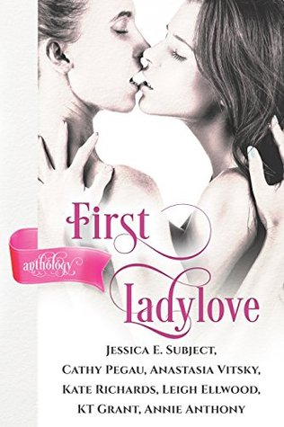 First Ladylove by Annie Anthony, K.T. Grant, Jessica E. Subject, Leigh Ellwood, Kate Richards, Anastasia Vitsky, Cathy Pegau