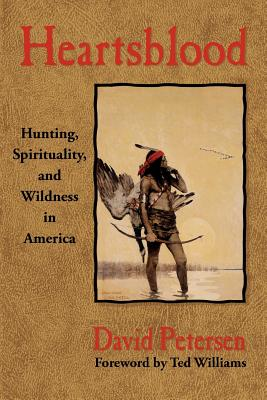 Heartsblood: Hunting, Spirituality, and Wildness in America by David Petersen