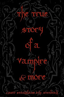 The True Story Of A Vampire & More: Cool Collectors Edition - Printed In Modern Gothic Fonts by Count Stanislaus Eric Stenbock