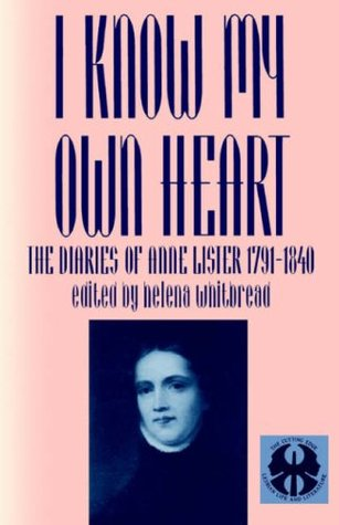 I Know My Own Heart: The Diaries, 1791-1840 by Helena Whitbread, Anne Lister