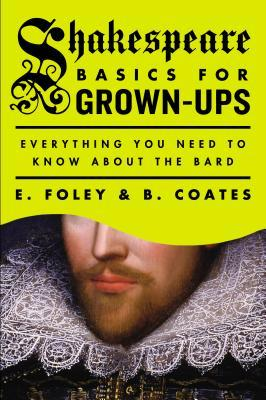 Shakespeare Basics for Grown-Ups: Everything You Need to Know About the Bard by B. Coates, E. Foley
