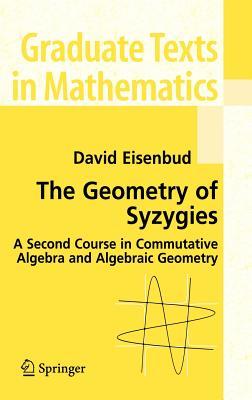 The Geometry of Syzygies: A Second Course in Algebraic Geometry and Commutative Algebra by David Eisenbud