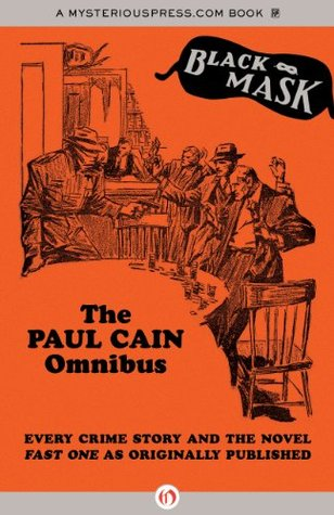 The Paul Cain Omnibus: Every Crime Story and the Novel Fast One as Originally Published (Black Mask) by Paul Cain, Boris Dralyuk